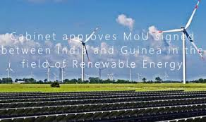 Cabinet approves MoU signed between India and Guinea in the field of Renewable Energy.